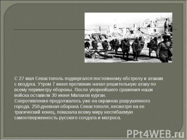 С 27 мая Севастополь подвергался постоянному обстрелу и атакам с воздуха. Утром 7 июня противник начал решительную атаку по всему периметру обороны. После упорнейшего сражения наши войска оставили 30 июня Малахов курган.Сопротивление продолжалось уж…