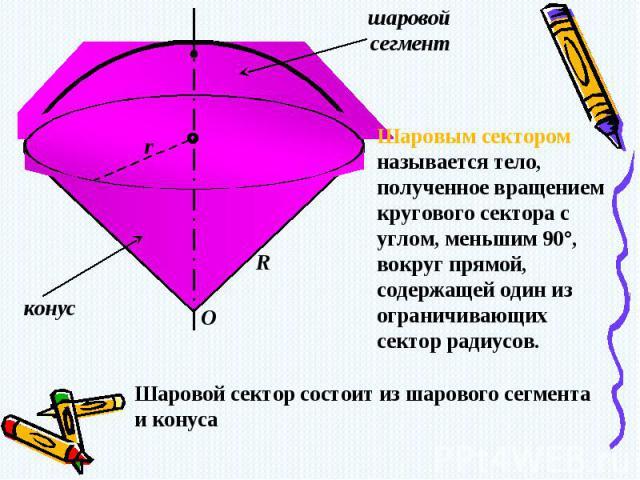 Шаровым сектором называется тело, полученное вращением кругового сектора с углом, меньшим 90°, вокруг прямой, содержащей один из ограничивающих сектор радиусов.Шаровой сектор состоит из шарового сегмента и конуса