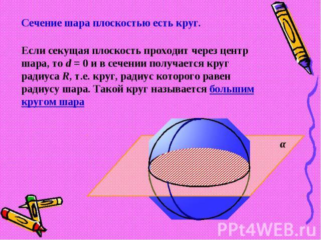 Сечение шара плоскостью есть круг.Если секущая плоскость проходит через центр шара, то d = 0 и в сечении получается круг радиуса R, т.е. круг, радиус которого равен радиусу шара. Такой круг называется большим кругом шара