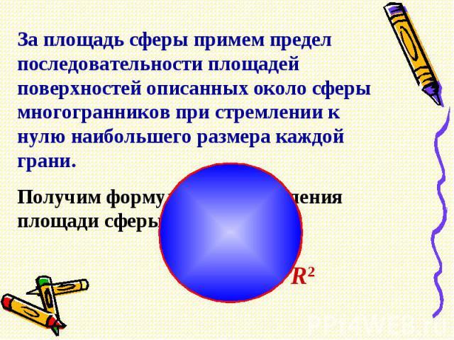 За площадь сферы примем предел последовательности площадей поверхностей описанных около сферы многогранников при стремлении к нулю наибольшего размера каждой грани.Получим формулу для вычисления площади сферы радиуса R: