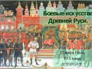Боевые искусства Древней Руси. Шавкун Иван,10 б классЮРЛКиНК