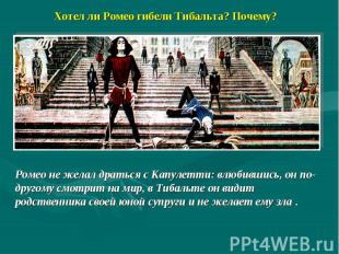 Хотел ли Ромео гибели Тибальта? Почему? Ромео не желал драться с Капулетти: влюб