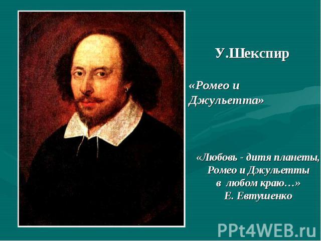 У.Шекспир «Ромео и Джульетта» «Любовь - дитя планеты,Ромео и Джульеттыв любом краю…»Е. Евтушенко