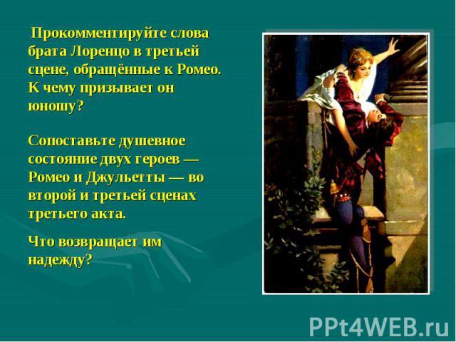 Прокомментируйте слова брата Лоренцо в третьей сцене, обращённые к Ромео. К чему призывает он юношу?Сопоставьте душевное состояние двух героев — Ромео и Джульетты — во второй и третьей сценах третьего акта. Что возвращает им надежду?