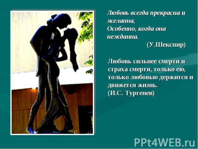 Любовь всегда прекрасна и желанна,Особенно, когда она нежданна. (У.Шекспир)Любовь сильнее смерти и страха смерти, только ею, только любовью держится и движется жизнь. (И.С.Тургенев)