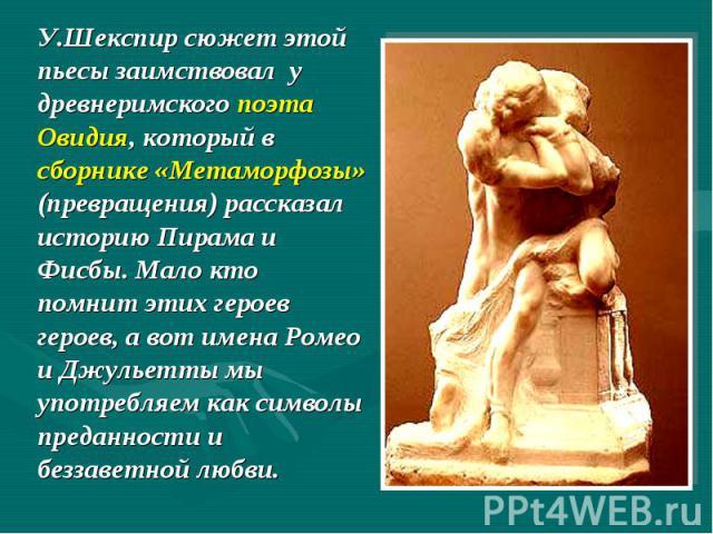 У.Шекспир сюжет этой пьесы заимствовал у древнеримского поэта Овидия, который в сборнике «Метаморфозы» (превращения) рассказал историю Пирама и Фисбы. Мало кто помнит этих героев героев, а вот имена Ромео и Джульетты мы употребляем как символы преда…