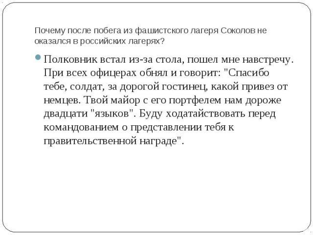 Почему после побега из фашистского лагеря Соколов не оказался в российских лагерях? Полковник встал из-за стола, пошел мне навстречу. При всех офицерах обнял и говорит: