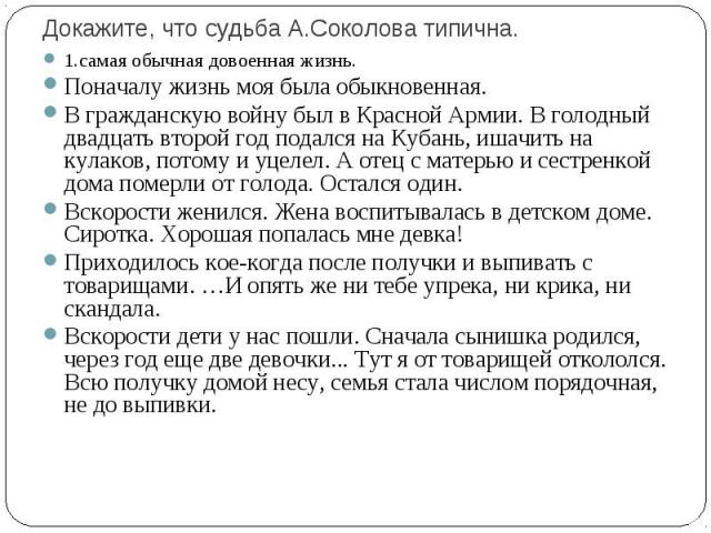 Докажите, что судьба А.Соколова типична. 1.самая обычная довоенная жизнь.Поначалу жизнь моя была обыкновенная.В гражданскую войну был в Красной Армии. В голодный двадцать второй год подался на Кубань, ишачить на кулаков, потому и уцелел. А отец с ма…