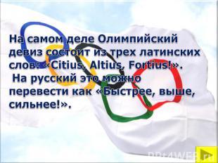 На самом деле Олимпийский девиз состоит из трех латинских слов: «Citius, Altius,