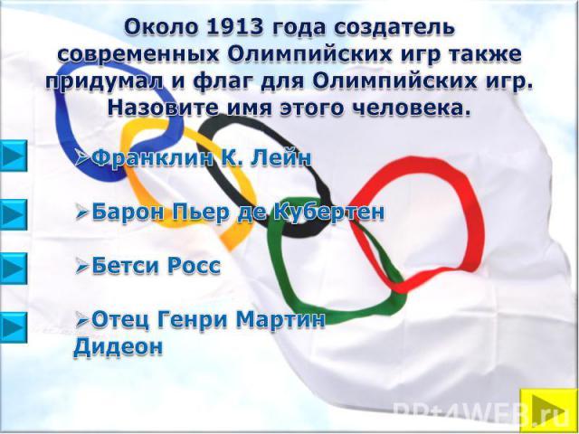 Около 1913 года создатель современных Олимпийских игр также придумал и флаг для Олимпийских игр. Назовите имя этого человека.Франклин К. ЛейнБарон Пьер де Кубертен Бетси РоссОтец Генри Мартин Дидеон
