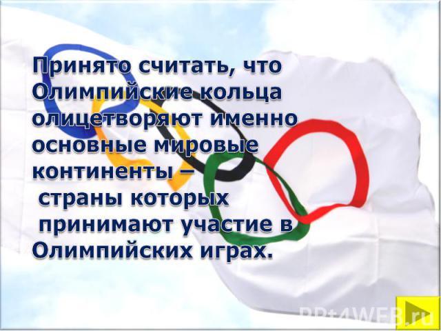 Принято считать, что Олимпийские кольца олицетворяют именно основные мировые континенты – страны которых принимают участие в Олимпийских играх.