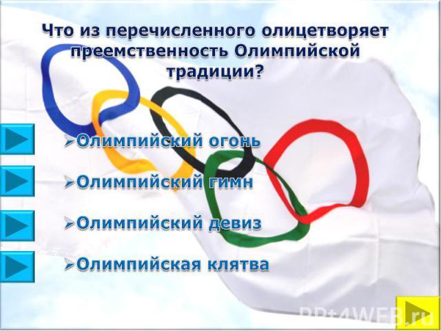 Что из перечисленного олицетворяет преемственность Олимпийской традиции?Олимпийский огонь Олимпийский гимнОлимпийский девизОлимпийская клятва