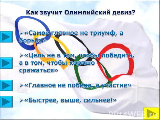 Как звучит Олимпийский девиз?«Самое главное не триумф, а борьба»«Цель не в том, чтобы победить, а в том, чтобы хорошо сражаться»«Главное не победа, а участие»«Быстрее, выше, сильнее!»