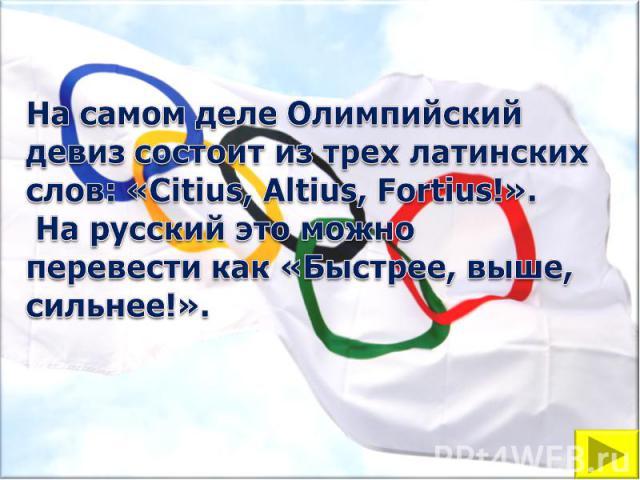 На самом деле Олимпийский девиз состоит из трех латинских слов: «Citius, Altius, Fortius!». На русский это можно перевести как «Быстрее, выше, сильнее!».