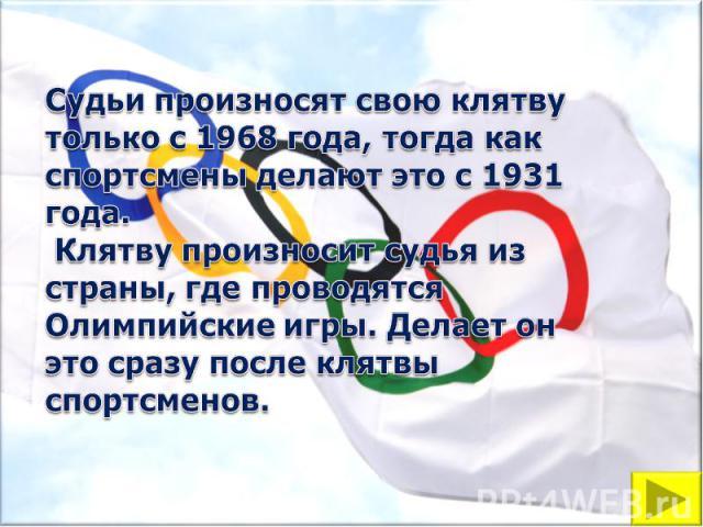 Судьи произносят свою клятву только с 1968 года, тогда как спортсмены делают это с 1931 года. Клятву произносит судья из страны, где проводятся Олимпийские игры. Делает он это сразу после клятвы спортсменов.