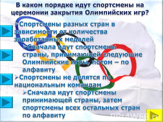 В каком порядке идут спортсмены на церемонии закрытия Олимпийских игр?Спортсмены разных стран в зависимости от количества заработанных медалейСначала идут спортсмены страны, принимающей следующие Олимпийские игры, потом – по алфавитуСпортсмены не де…