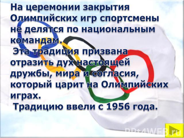 На церемонии закрытия Олимпийских игр спортсмены не делятся по национальным командам. Эта традиция призвана отразить дух настоящей дружбы, мира и согласия, который царит на Олимпийских играх. Традицию ввели с 1956 года.
