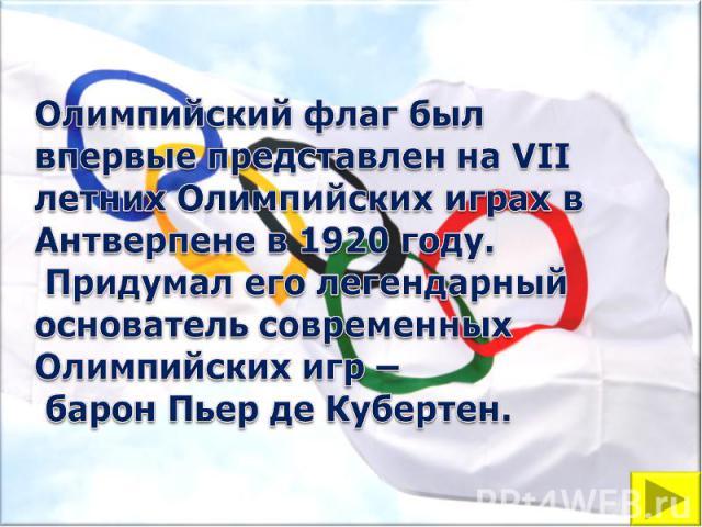 Олимпийский флаг был впервые представлен на VII летних Олимпийских играх в Антверпене в 1920 году. Придумал его легендарный основатель современных Олимпийских игр – барон Пьер де Кубертен.