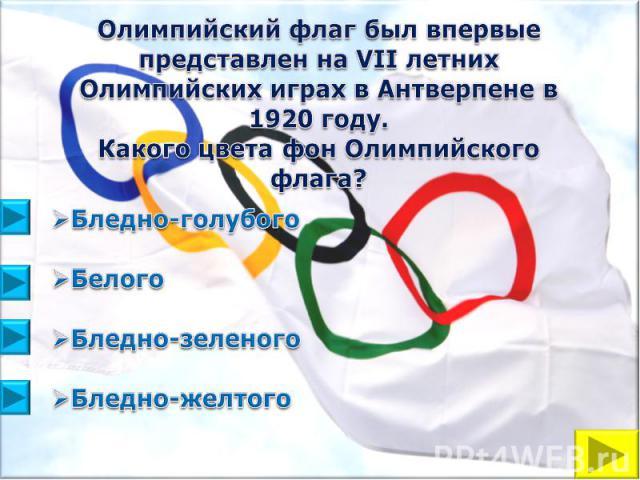 Олимпийский флаг был впервые представлен на VII летних Олимпийских играх в Антверпене в 1920 году. Какого цвета фон Олимпийского флага?Бледно-голубогоБелого Бледно-зеленогоБледно-желтого