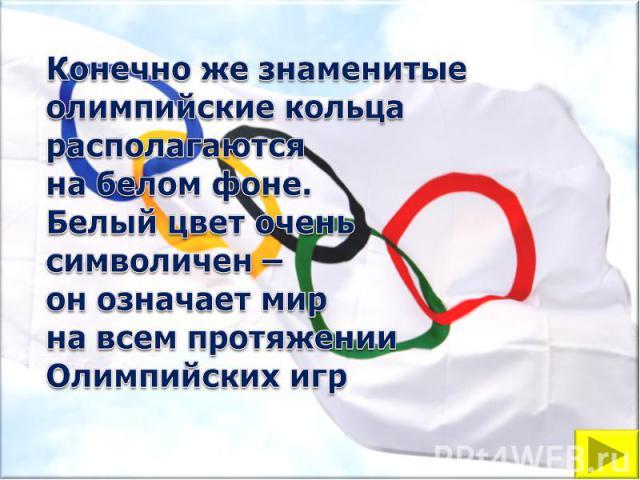 Конечно же знаменитыеолимпийские кольца располагаютсяна белом фоне.Белый цвет оченьсимволичен –он означает мирна всем протяженииОлимпийских игр