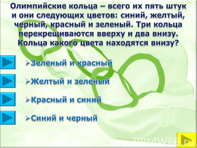 Олимпийские кольца – всего их пять штук и они следующих цветов: синий, желтый, черный, красный и зеленый. Три кольца перекрещиваются вверху и два внизу. Кольца какого цвета находятся внизу?Зеленый и красныйЖелтый и зеленыйКрасный и синийСиний и черный