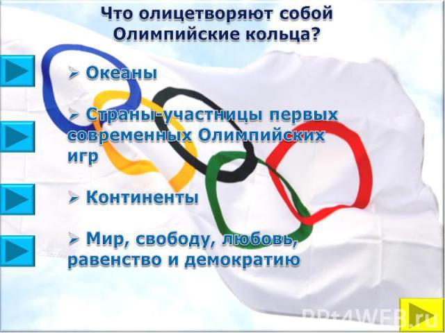 Что олицетворяют собой Олимпийские кольца? Океаны Страны-участницы первых современных Олимпийских игр Континенты Мир, свободу, любовь, равенство и демократию