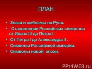 ПЛАН Знаки и эмблемы на Руси. Становление Российских символов от Ивана III до Пе