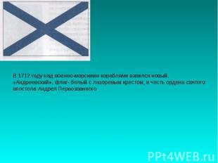 В 1712 году над военно-морскими кораблями взвился новый,«Андреевский», флаг- бел