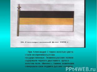 При Александре 1 черно-золотые цвета стали восприниматься как государственные. З