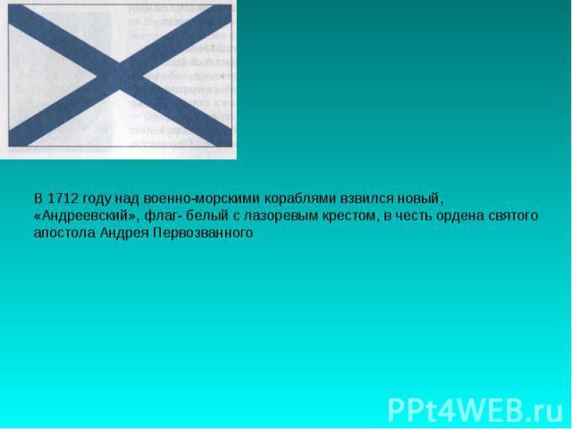В 1712 году над военно-морскими кораблями взвился новый,«Андреевский», флаг- белый с лазоревым крестом, в честь ордена святогоапостола Андрея Первозванного