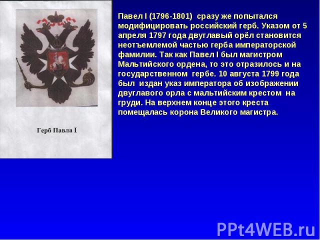 Павел I (1796-1801) сразу же попытался модифицировать российский герб. Указом от 5 апреля 1797 года двуглавый орёл становится неотъемлемой частью герба императорской фамилии. Так как Павел I был магистром Мальтийского ордена, то это отразилось и на …