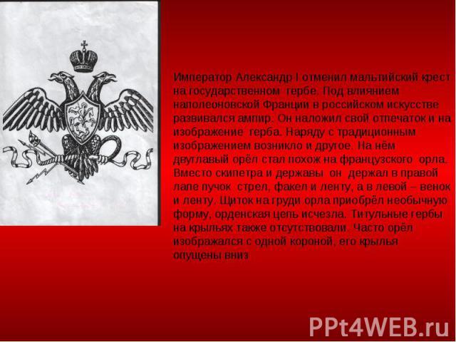 Император Александр I отменил мальтийский крест на государственном гербе. Под влиянием наполеоновской Франции в российском искусстве развивался ампир. Он наложил свой отпечаток и на изображение герба. Наряду с традиционным изображением возникло и др…