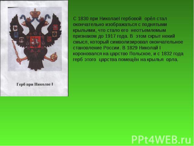 С 1830 при НиколаеI гербовой орёл стал окончательно изображаться с поднятыми крыльями, что стало его неотъемлемым признаком до 1917 года. В этом скрыт некий смысл, который символизировал окончательное становление России. В 1829 Николай I короновался…