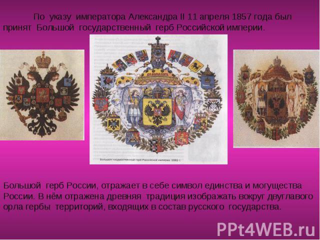 По указу императора Александра II 11 апреля 1857 года был принят Большой государственный герб Российской империи.Большой герб России, отражает в себе символ единства и могущества России. В нём отражена древняя традиция изображать вокруг двуглавого о…