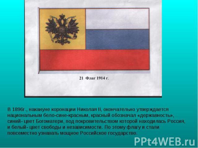 В 1896г., накануне коронации Николая II, окончательно утверждается национальным бело-сине-красным, красный обозначал «державность», синий- цвет Богоматери, под покровительством которой находилась Россия, и белый- цвет свободы и независимости. По это…