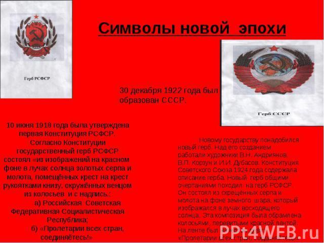 Символы новой эпохи 30 декабря 1922 года был образован СССР. 10 июня 1918 года была утверждена первая Конституция РСФСР. Согласно Конституции государственный герб РСФСР состоял «из изображений на красном фоне в лучах солнца золотых серпа и молота, п…