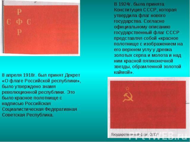 В 1924г. была принята Конституция СССР, которая утвердила флаг нового государства. Согласно официальному описанию государственный флаг СССР представлял собой «красное полотнище с изображением на его верхнем углу у древка золотых серпа и молота и над…