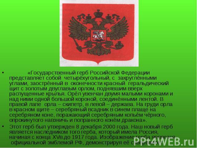 «Государственный герб Российской Федерации представляет собой четырёхугольный, с закруглёнными углами, заострённый в оконечности красный геральдический щит с золотым двуглавым орлом, поднявшим вверх распущенные крылья. Орёл увенчан двумя малыми коро…