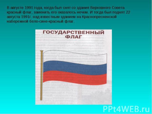 В августе 1991 года, когда был снят со здания Верховного Совета красный флаг, заменить его оказалось нечем. И тогда был поднят 22 августа 1991г. над известным зданием на Краснопресненской набережной бело-сине-красный флаг.