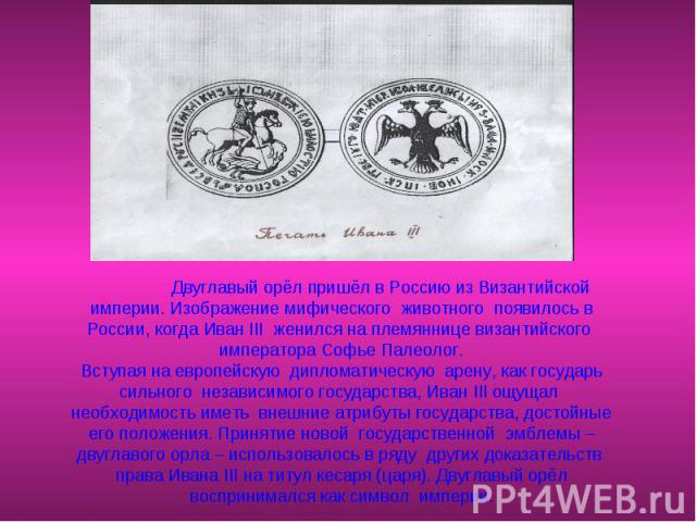 Двуглавый орёл пришёл в Россию из Византийской империи. Изображение мифического животного появилось в России, когда Иван III женился на племяннице византийского императора Софье Палеолог.Вступая на европейскую дипломатическую арену, как государь сил…