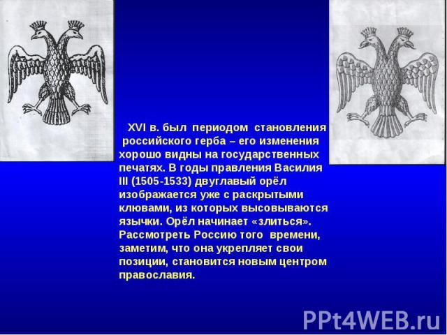 XVI в. был периодом становления российского герба – его изменения хорошо видны на государственных печатях. В годы правления Василия III (1505-1533) двуглавый орёл изображается уже с раскрытыми клювами, из которых высовываются язычки. Орёл начинает «…