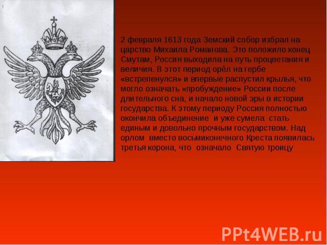 2 февраля 1613 года Земский собор избрал на царство Михаила Романова. Это положило конец Смутам, Россия выходила на путь процветания и величия. В этот период орёл на гербе «встрепенулся» и впервые распустил крылья, что могло означать «пробуждение» Р…