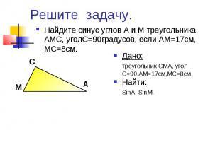 Решите задачу. Найдите синус углов А и М треугольника АМС, уголС=90градусов, есл