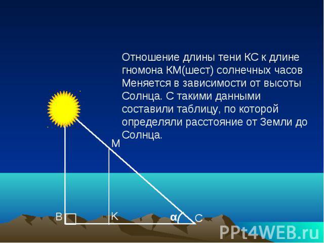 Отношение длины тени КС к длине гномона КМ(шест) солнечных часов Меняется в зависимости от высоты Солнца. С такими данными составили таблицу, по которой определяли расстояние от Земли до Солнца.
