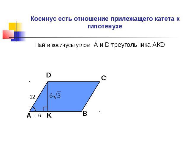 Косинус есть отношение прилежащего катета к гипотенузе Найти косинусы углов А и D треугольника АКD