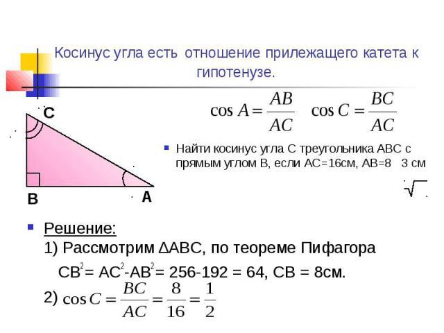 Косинус угла есть отношение прилежащего катета к гипотенузе. Найти косинус угла С треугольника ABC с прямым углом B, если AC=16см, AB=8 3 смРешение:1) Рассмотрим ∆ABC, по теореме Пифагора CB2 = AC2-AB2 = 256-192 = 64, CB = 8см.2)
