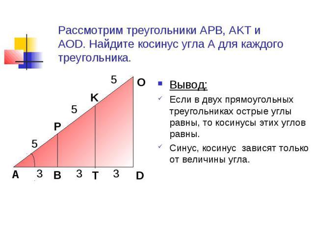 Рассмотрим треугольники АРВ, АKТ и АОD. Найдите косинус угла А для каждого треугольника. Вывод:Если в двух прямоугольных треугольниках острые углы равны, то косинусы этих углов равны.Синус, косинус зависят только от величины угла.