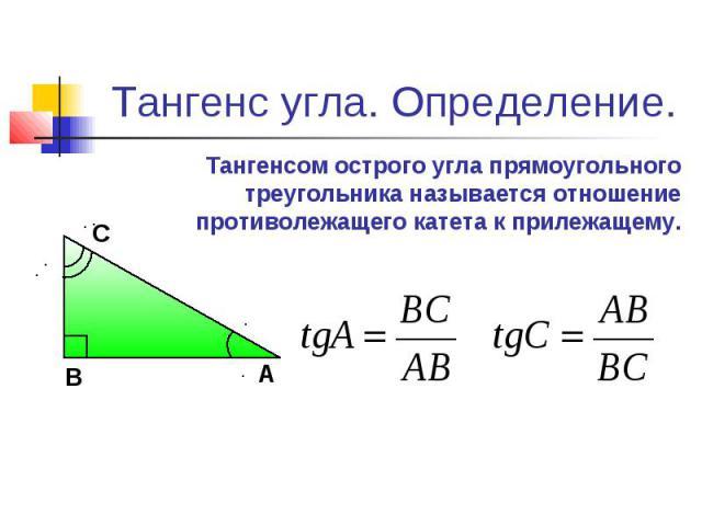 Тангенс угла. Определение. Тангенсом острого угла прямоугольного треугольника называется отношение противолежащего катета к прилежащему.