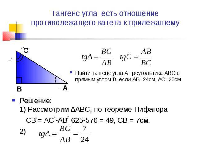 Тангенс угла есть отношение противолежащего катета к прилежащему Найти тангенс угла А треугольника ABC с прямым углом B, если AB=24см, AC=25смРешение:1) Рассмотрим ∆ABC, по теореме Пифагора CB2 = AC2-AB2 625-576 = 49, CB = 7см.2)