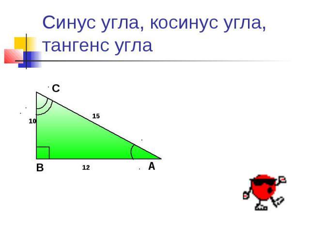 Синус угла, косинус угла,тангенс угла